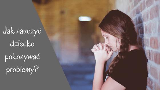 Jak nauczyć dziecko pokonywać problemy? 3 postawy, które musisz w nim wykształcić